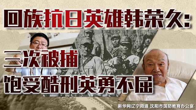 回族抗日英雄韩荣久:三次被捕 饱受酷刑英勇不屈