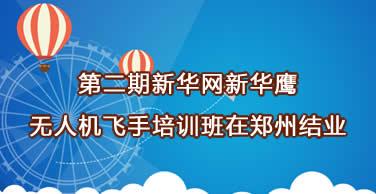 第二期新华网新华鹰无人机飞手培训班在郑州结业