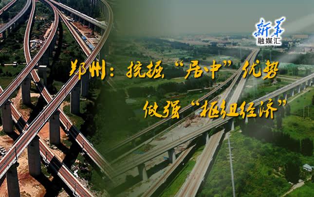 """【新华融媒汇】郑州:挖掘""""居中""""优势 做强""""枢纽经济"""""""