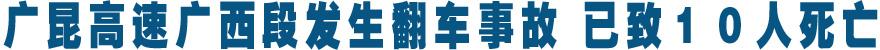 广昆高速广西段发生翻车事故 已致10人死亡