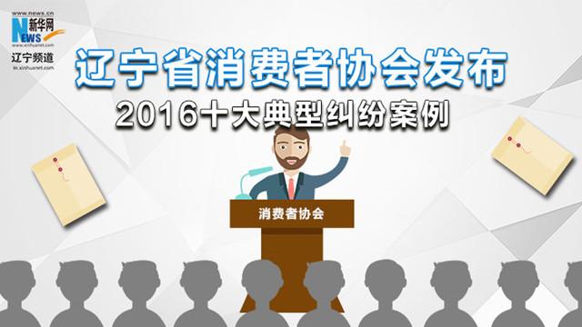 【一图读懂】辽宁省消费者协会发布2016十大典型纠纷案例